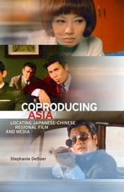 Coproducing Asia - Locating Japanese–Chinese Regional Film and Media ebook by Stephanie DeBoer