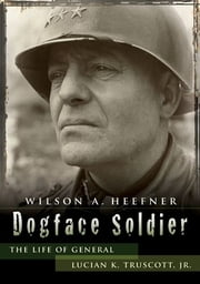 Dogface Soldier - The Life of General Lucian K. Truscott, Jr. ebook by Wilson A. Heefner