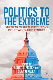 Politics to the Extreme - American Political Institutions in the Twenty-First Century ebook by Scott A. Frisch,Sean Q. Kelly