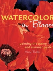 Watercolor in Bloom - Painting the Spring and Summer Garden ebook by Mary Backer