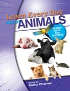 Learn Every Day About Animals ebook by Kathy Charner