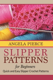 Slipper Patterns For Beginners - Quick and Easy Slipper Crochet Patterns ebook by Angela Pierce