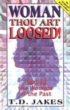 Woman Thou Art Loosed! - Healing the Wounds of the Past ebook by T. D. Jakes