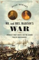 Mr. and Mrs. Madison's War - America's First Couple and the War of 1812 ebook by Hugh Howard
