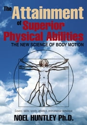 The Attainment of Superior Physical Abilities - The New Science of Body Motion ebook by Noel Huntley, Ph.D.