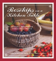 Rosehips on a Kitchen Table - Seasonal Recipes for Foragers and Foodies ebook by Carolyn Caldicott,Chris Caldicott