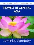 Travels in Central Asia - The Original Classic Edition ebook by Arminius Vámbéry