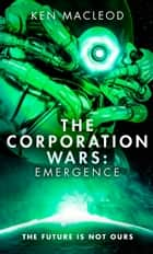 The Corporation Wars: Emergence ebook by Ken MacLeod