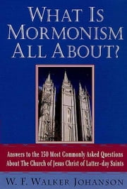 What Is Mormonism All About? - Answers to the 150 Most Commonly Asked Questions about The Church of Jesus Christ of Latter-day Saints ebook by W. Walker F. Johanson