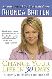 Change Your Life in 30 Days - A Journey to Finding Your True Self ebook by Rhonda Britten