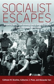 Socialist Escapes - Breaking Away from Ideology and Everyday Routine in Eastern Europe, 1945-1989 ebook by Cathleen M. Giustino,Catherine J. Plum,Alexander Vari