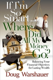 If I'm So Smart...Where Did All My Money Go?: Balancing Your Financial Objectives for Lasting Wealth ebook by Doug Warshauer