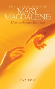 The 30 Teachings of Mary Magdalene: How to Advance Your Soul ebook by Eva Rose