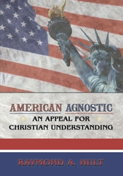 American Agnostic - An Appeal for Christian Understanding ebook by Raymond A. Hult