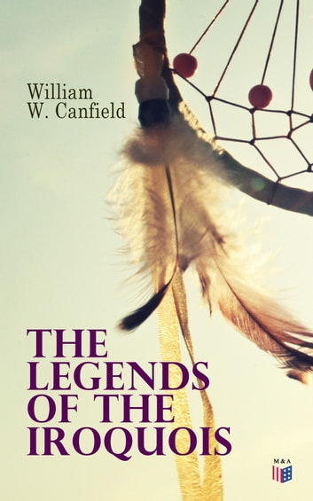 The Legends of the Iroquois ebook by William W. Canfield
