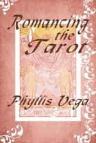 Romancing the Tarot ebook by Phyllis Vega