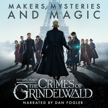 Fantastic Beasts: The Crimes of Grindelwald – Makers, Mysteries and Magic - The Official Audio Documentary audiobook by Pottermore Publishing,Mark Salisbury,Hana Walker-Brown