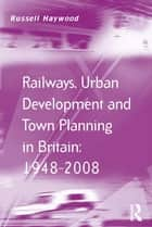 Railways, Urban Development and Town Planning in Britain: 1948–2008 ebook by Russell Haywood