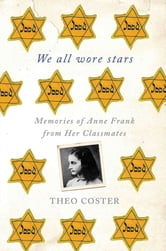We All Wore Stars - Memories of Anne Frank from Her Classmates ebook by Theo Coster