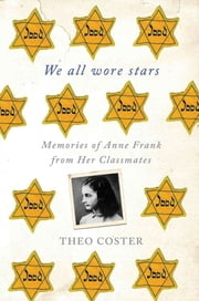 We All Wore Stars - Memories of Anne Frank from Her Classmates ebook by Theo Coster,Marjolijn de Jager