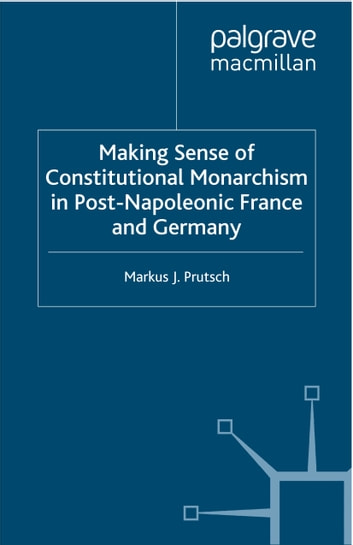 Making Sense of Constitutional Monarchism in Post-Napoleonic France and Germany ebook by M. Prutsch