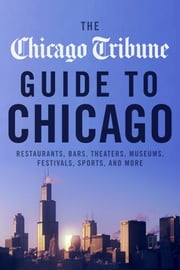 The Chicago Tribune Guide to Chicago - Restaurants, Bars, Theaters, Museums, Festivals, Sports and More ebook by Chicago Tribune Staff