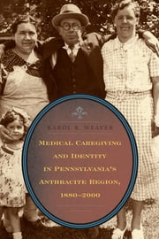 Medical Caregiving and Identity in Pennsylvania's Anthracite Region, 1880–2000 ebook by Karol K. Weaver