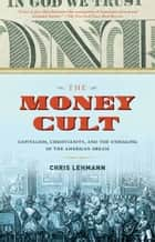 The Money Cult - Capitalism, Christianity, and the Unmaking of the American Dream ebook by Chris Lehmann