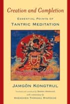 Creation and Completion - Essential Points of Tantric Meditation ebook by Jamgon Kongtrul, Sarah Harding, Khenchen Thrangu Rinpoche