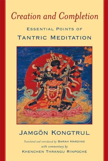 Creation and Completion - Essential Points of Tantric Meditation ebook by Jamgon Kongtrul,Khenchen Thrangu Rinpoche