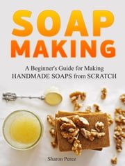 Soap Making: A Beginner's Guide for Making Handmade Soaps from Scratch ebook by Sharon Perez