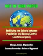 Art of War Paper: Stabilizing the Debate between Population and Enemy-Centric Counterinsurgency, Malaya, Oman, Afghanistan - Success Demands a Balanced Approach ebook by Progressive Management