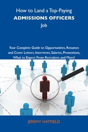 How to Land a Top-Paying Admissions officers Job: Your Complete Guide to Opportunities, Resumes and Cover Letters, Interviews, Salaries, Promotions, What to Expect From Recruiters and More ebook by Hatfield Jeremy
