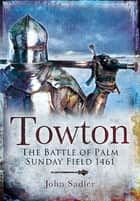Towton - The Battle of Palm Sunday Field 1461 ebook by