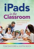 iPads in the Classroom: From Consumption and Curation to Creation ebook by Justin Reich, Tom Daccord