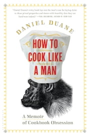 How to Cook Like a Man - A Memoir of Cookbook Obsession ebook by Daniel Duane