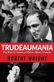 Trudeaumania - The Rise to Power of Pierre Elliott Trudeau ebook by Robert Wright