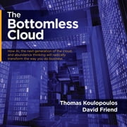 Bottomless Cloud, The - How AI, the next generation of the cloud, and abundance thinking will radically transform the way you do business audiobook by Thomas Koulopoulos, David Friend