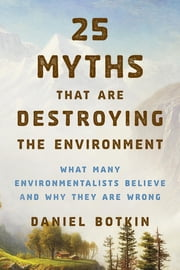 25 Myths That Are Destroying the Environment - What Many Environmentalists Believe and Why They Are Wrong ebook by Daniel B. Botkin