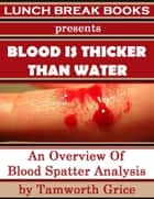 Blood Is Thicker Than Water: An Overview of Blood Spatter Analysis ebook by Tamworth Grice