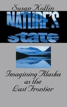 Nature's State - Imagining Alaska as the Last Frontier ebook by Susan Kollin
