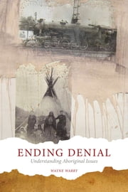 Ending Denial - Understanding Aboriginal Issues ebook by Wayne Warry