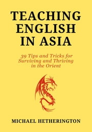 Teaching English in Asia: 39 Tips And Tricks To Surviving And Thriving In The Orient ebook by Michael Hetherington