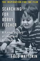 Searching for Bobby Fischer - A Father's Story of Love and Ambition ebook by