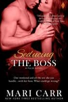 Seducing the Boss ebook by Mari Carr