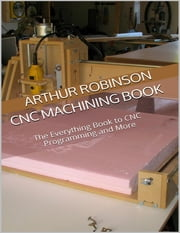 Cnc Machining Book: The Everything Book to Cnc Programming and More ebook by Arthur Robinson