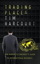 Trading Places - The Airport Economist's Guide to International Business ebook by Tim Harcourt