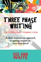 Three Phase Writing - A short and concise approach to getting started on your first novel. ebook by Dee Ann Waite