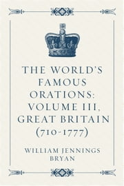 The World's Famous Orations: Volume III, Great Britain (710-1777) ebook by William Jennings Bryan