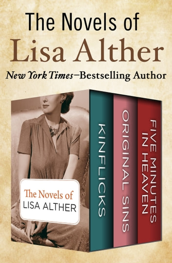 The Novels of Lisa Alther - Kinflicks, Original Sins, and Five Minutes in Heaven ebook by Lisa Alther